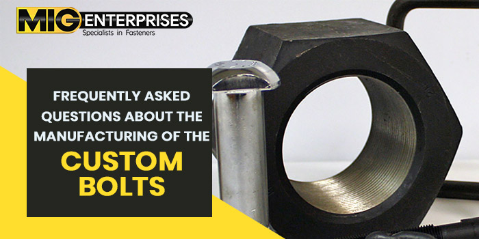 Frequently asked questions about the manufacturing of the custom bolts