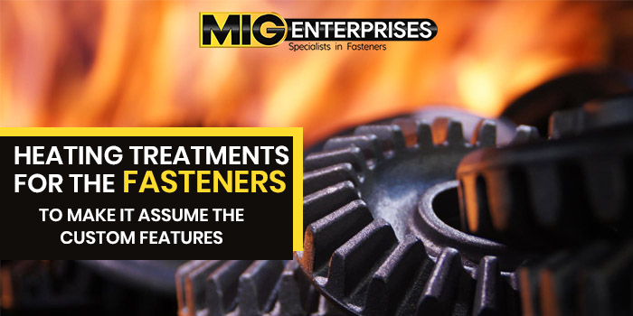 Heating treatments for the fasteners to make it assume the custom features