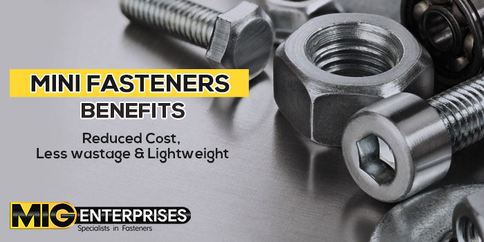 Mini Fasteners Benefits – Reduced cost & waste and Lightweight & compaction