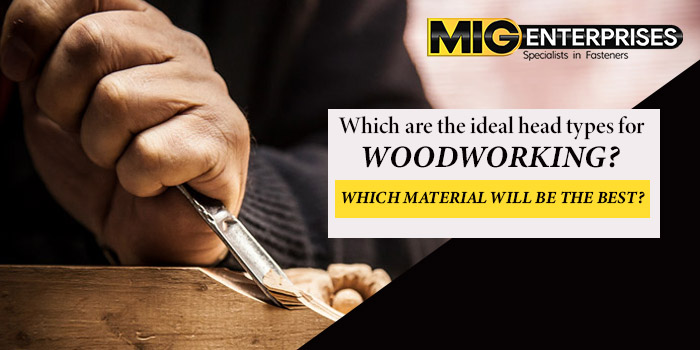 Which are the ideal head types for woodworkin Which material will be the best
