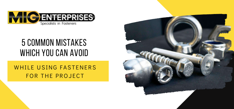 5 common mistakes which you can avoid while using fasteners for the project
