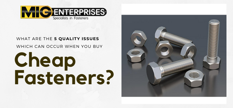 What are the 5 quality issues which can occur when you buy cheap fasteners?