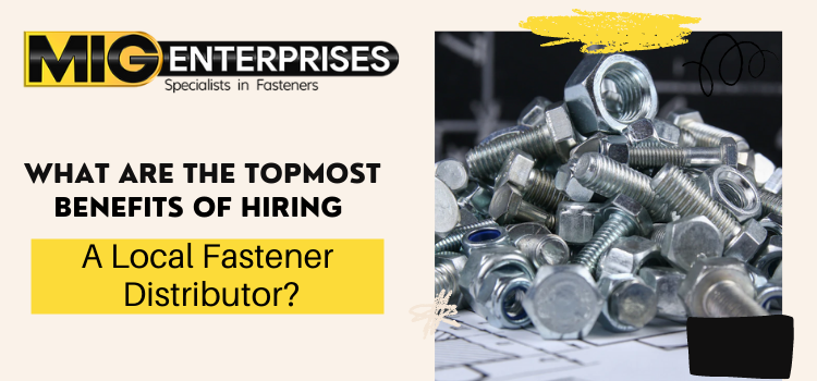 What are the topmost benefits of hiring a local fastener distributor?